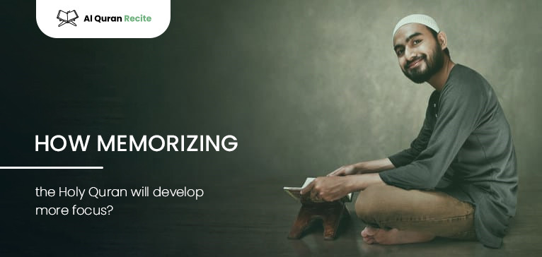 How Memorizing the Holy Quran Will Develop More Focus?